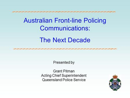 Australian Front-line Policing Communications: The Next Decade Presented by Grant Pitman Acting Chief Superintendent Queensland Police Service.