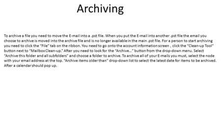 Archiving To archive a file you need to move the E-mail into a.pst file. When you put the E-mail into another.pst file the email you choose to archive.