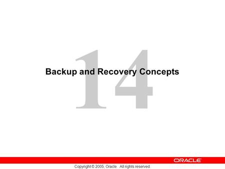 14 Copyright © 2005, Oracle. All rights reserved. Backup and Recovery Concepts.