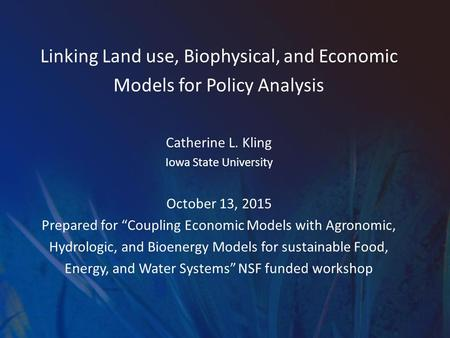 "Linking Land use, Biophysical, and Economic Models for Policy Analysis Catherine L. Kling Iowa State University October 13, 2015 Prepared for ""Coupling."