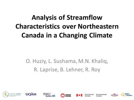 Analysis of Streamflow Characteristics over Northeastern Canada in a Changing Climate O. Huziy, L. Sushama, M.N. Khaliq, R. Laprise, B. Lehner, R. Roy.