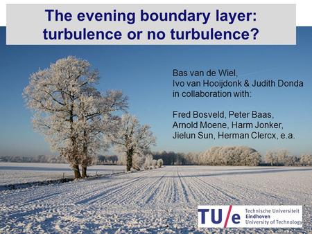Next The evening boundary layer: turbulence or no turbulence? Bas van de Wiel, Ivo van Hooijdonk & Judith Donda in collaboration with: Fred Bosveld, Peter.