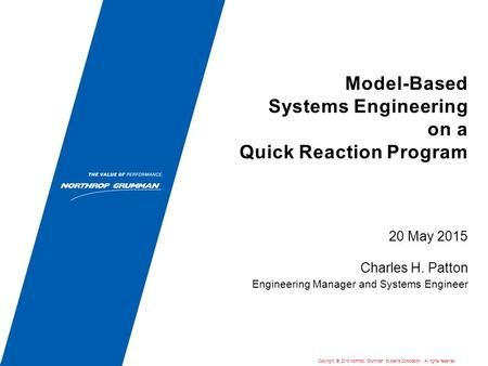 Model-Based Systems Engineering on a Quick Reaction Program 20 May 2015 Charles H. Patton Engineering Manager and Systems Engineer Copyright  2015 Northrop.