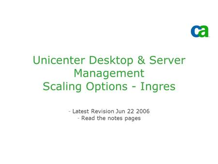 Unicenter Desktop & Server Management Scaling Options - Ingres -Latest Revision Jun 22 2006 -Read the notes pages.