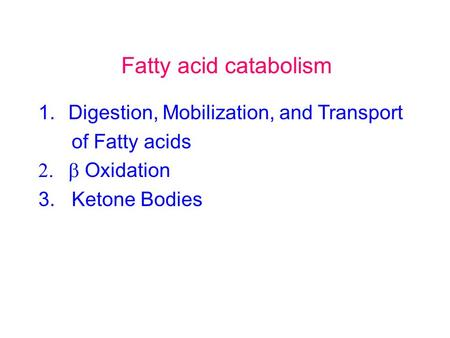 Fatty acid catabolism 1.Digestion, Mobilization, and Transport of Fatty acids  Oxidation 3. Ketone Bodies.