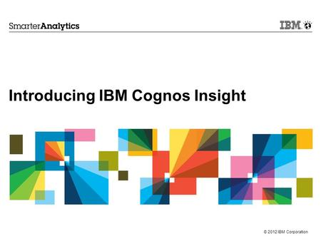 © 2012 IBM Corporation Introducing IBM Cognos Insight.