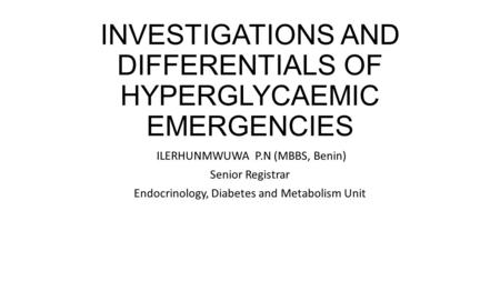 INVESTIGATIONS AND DIFFERENTIALS OF HYPERGLYCAEMIC EMERGENCIES ILERHUNMWUWA P.N (MBBS, Benin) Senior Registrar Endocrinology, Diabetes and Metabolism Unit.