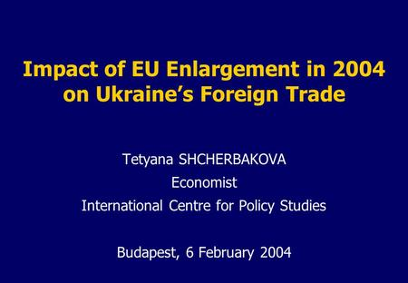Impact of EU Enlargement in 2004 on Ukraine's Foreign Trade Tetyana SHCHERBAKOVA Economist International Centre for Policy Studies Budapest, 6 February.