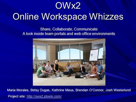OWx2 Online Workspace Whizzes Share, Collaborate, Communicate A look inside team portals and web office environments Maria Morales, Betsy Dugas, Kathrine.