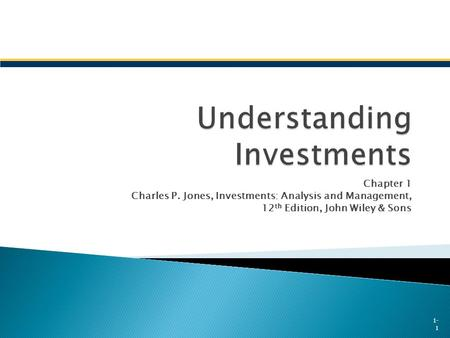 Chapter 1 Charles P. Jones, Investments: Analysis and Management, 12 th Edition, John Wiley & Sons 1- 1.