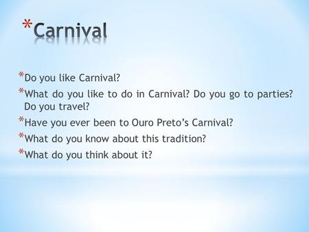 * Do you like Carnival? * What do you like to do in Carnival? Do you go to parties? Do you travel? * Have you ever been to Ouro Preto's Carnival? * What.