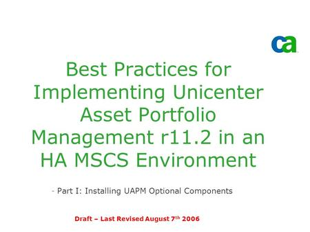 Best Practices for Implementing Unicenter Asset Portfolio Management r11.2 in an HA MSCS Environment -Part I: Installing UAPM Optional Components Draft.