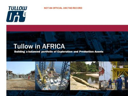 Tullow in AFRICA Building a balanced portfolio of Exploration and Production Assets NOT AN OFFICIAL UNCTAD RECORD.