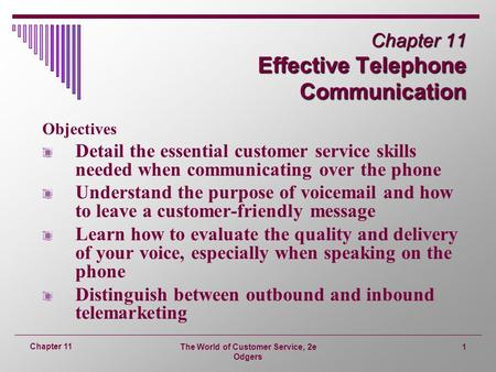 The World of Customer Service, 2e Odgers 1 Chapter 11 Chapter 11 Effective Telephone Communication Objectives Detail the essential customer service skills.