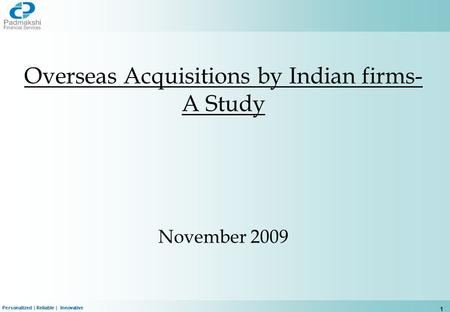 Personalized | Reliable | Innovative 1 Overseas Acquisitions by Indian firms- A Study November 2009.