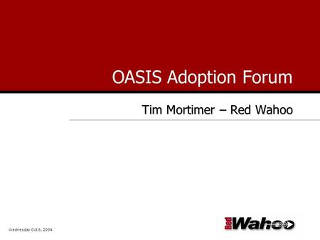 OASIS Adoption Forum Tim Mortimer – Red Wahoo Wednesday Oct 6, 2004.