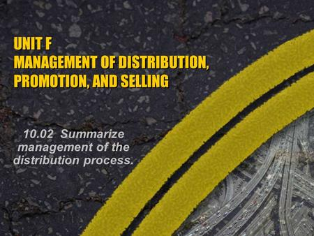 UNIT F MANAGEMENT OF DISTRIBUTION, PROMOTION, AND SELLING 10.02 Summarize management of the distribution process.
