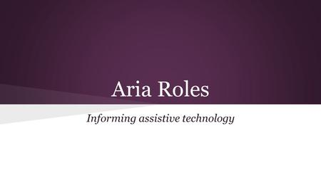 Aria Roles Informing assistive technology. What are Aria Roles A way of conveying the role or state of content or functionality. Accessible Rich Internet.