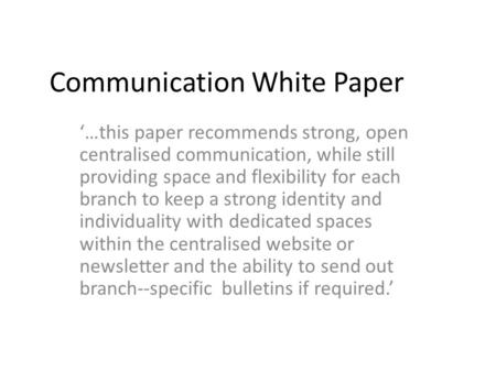 Communication White Paper '…this paper recommends strong, open centralised communication, while still providing space and flexibility for each branch to.