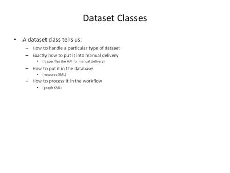 Dataset Classes A dataset class tells us: – How to handle a particular type of dataset – Exactly how to put it into manual delivery (it specifies the API.
