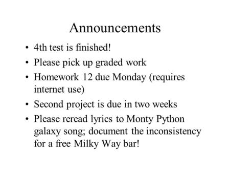 Announcements 4th test is finished! Please pick up graded work Homework 12 due Monday (requires internet use) Second project is due in two weeks Please.