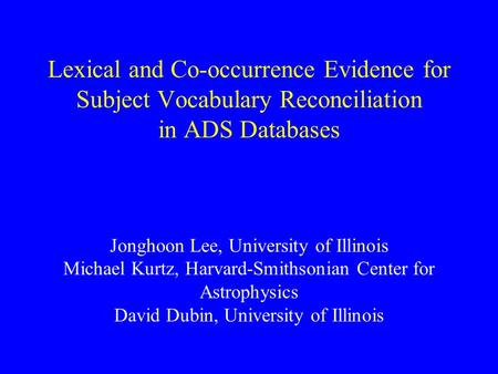 Lexical <strong>and</strong> Co-occurrence Evidence for Subject Vocabulary Reconciliation in ADS Databases Jonghoon Lee, University of Illinois Michael Kurtz, Harvard-Smithsonian.