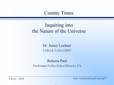 1 T & LC - 2008 Cosmic Times Inquiring into the Nature of the Universe Dr. James Lochner USRA & NASA/GSFC Roberta Paul.