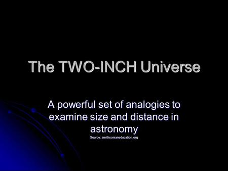 The TWO-INCH Universe A powerful set of analogies to examine size and distance in astronomy Source: smithsonianeducation.org.