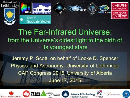 The Far-Infrared Universe: from the Universe's oldest light to the birth of its youngest stars Jeremy P. Scott, on behalf of Locke D. Spencer Physics and.