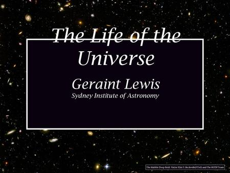 The Life of the Universe Geraint Lewis Sydney Institute of Astronomy The Hubble Deep Field: NASA/ESA/S. Beckwith(STScI) and The HUDF Team.