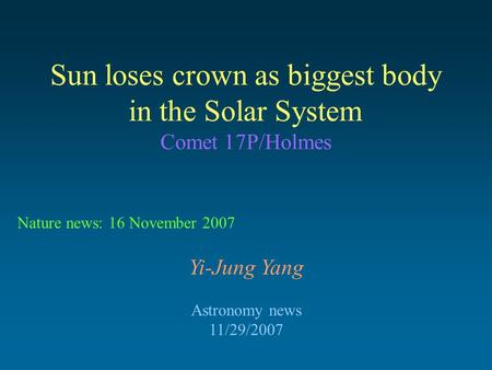 Sun loses crown as biggest body in the Solar System Comet 17P/Holmes Yi-Jung Yang Astronomy news 11/29/2007 Nature news: 16 November 2007.