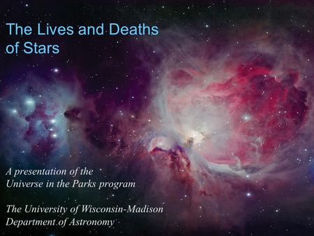 The Lives and Deaths of Stars A presentation of the Universe in the Parks program The University of Wisconsin-Madison Department of Astronomy.