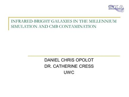 INFRARED-BRIGHT GALAXIES IN THE MILLENNIUM SIMULATION AND CMB CONTAMINATION DANIEL CHRIS OPOLOT DR. CATHERINE CRESS UWC.