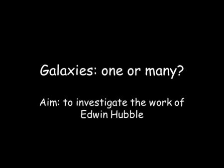 Galaxies: one or many? Aim: to investigate the work of Edwin Hubble.