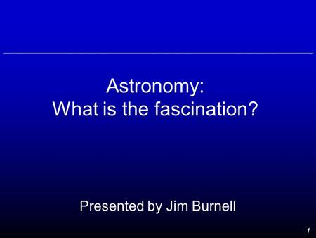 1 Astronomy: What is the fascination? Presented by Jim Burnell.