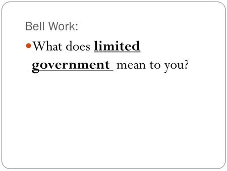 Bell Work: What does limited government mean to you?