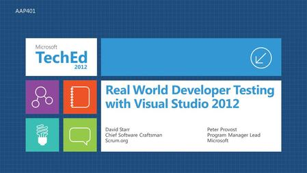 Real World Developer Testing with Visual Studio 2012 David Starr Chief Software Craftsman Scrum.org Peter Provost Program Manager Lead Microsoft AAP401.