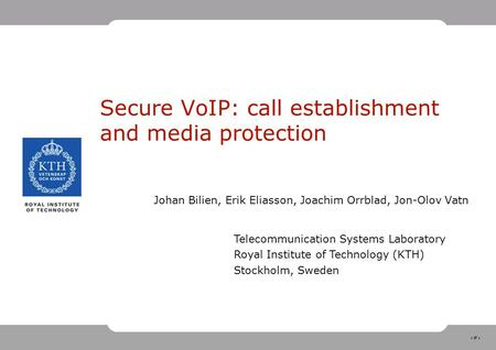 1 Secure VoIP: call establishment and media protection Johan Bilien, Erik Eliasson, Joachim Orrblad, Jon-Olov Vatn Telecommunication Systems Laboratory.