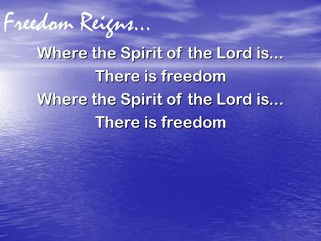 Freedom Reigns… Where the Spirit of the Lord is... There is freedom Where the Spirit of the Lord is... There is freedom.