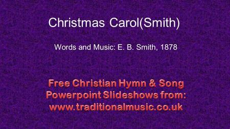 Christmas Carol(Smith) Words and Music: E. B. Smith, 1878.