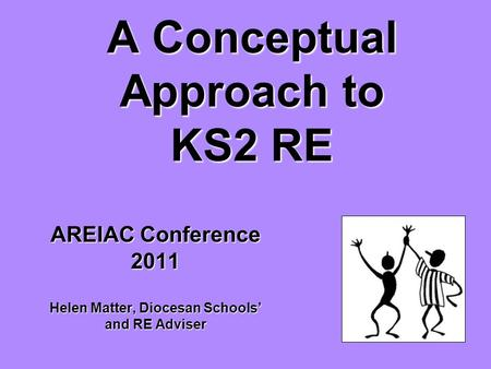A Conceptual Approach to KS2 RE AREIAC Conference 2011 Helen Matter, Diocesan Schools' and RE Adviser.