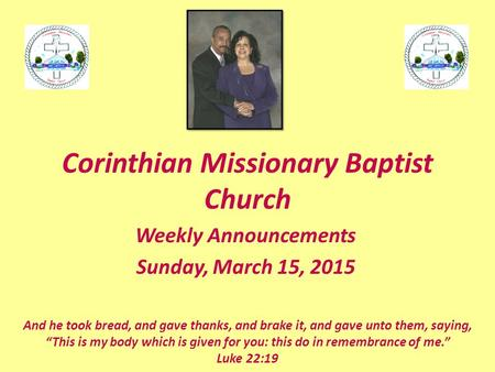 Corinthian Missionary Baptist Church Weekly Announcements Sunday, March 15, 2015 And he took bread, and gave thanks, and brake it, and gave unto them,