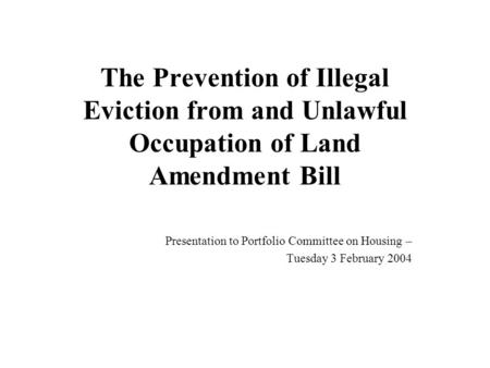 The Prevention of Illegal Eviction from and Unlawful Occupation of Land Amendment Bill Presentation to Portfolio Committee on Housing – Tuesday 3 February.