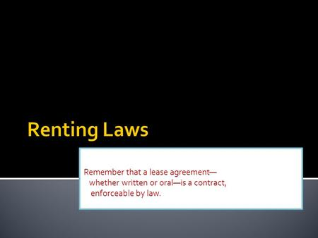 Remember that a lease agreement— whether written or oral—is a contract, enforceable by law.
