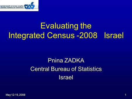 May 12-15, 2008 1 Evaluating the Integrated Census -2008 Israel Pnina ZADKA Central Bureau of Statistics Israel.