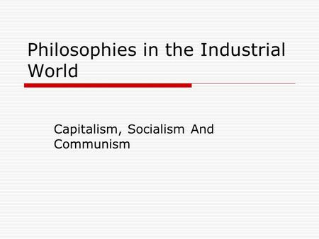 Philosophies in the Industrial World Capitalism, Socialism And Communism.