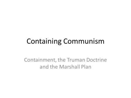 Containing Communism Containment, the Truman Doctrine and the Marshall Plan.