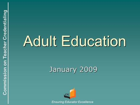 Commission on Teacher Credentialing Ensuring Educator Excellence Adult Education January 2009.