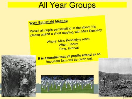 All Year Groups WW1 Battlefield Meeting Would all pupils participating in the above trip please attend a short meeting with Miss Kennedy. Where: Miss Kennedy's.