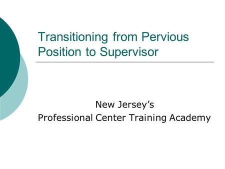 Transitioning from Pervious Position to Supervisor New Jersey's Professional Center Training Academy.